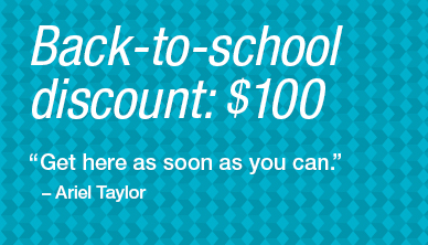 "Back-to-school discount: $100 ""Get here as soon as you can"" - Ariel Taylor"